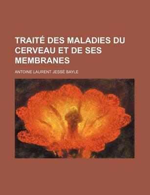 Traite Des Maladies Du Cerveau Et de Ses Membranes - Bayle, Antoine Laurent Jesse