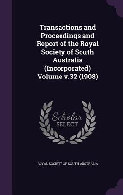 Transactions and Proceedings and Report of the Royal Society of South Australia (Incorporated) Volume V.32 (1908) - Royal Society of South Australia (Creator)