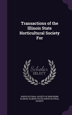 Transactions of the Illinois State Horticultural Society for - Horticultural Society of Northern Illino (Creator), and Illinois State Horticultural Society (Creator)