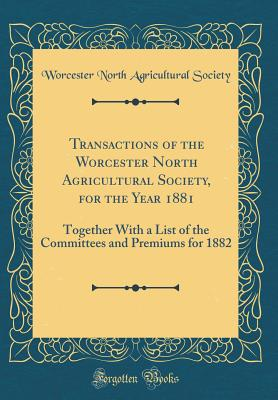 Transactions of the Worcester North Agricultural Society, for the Year 1881: Together with a List of the Committees and Premiums for 1882 (Classic Reprint) - Society, Worcester North Agricultural