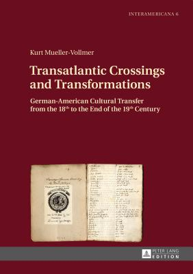 Transatlantic Crossings and Transformations: German-American Cultural Transfer from the 18th to the End of the 19th Century - Mueller-Vollmer, Kurt