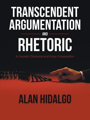 Transcendent Argumentation and Rhetoric: In Socratic Discourse and Essay Composition - Hidalgo, Alan