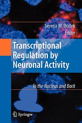 Transcriptional Regulation by Neuronal Activity: To the Nucleus and Back - Dudek, Serena (Editor)