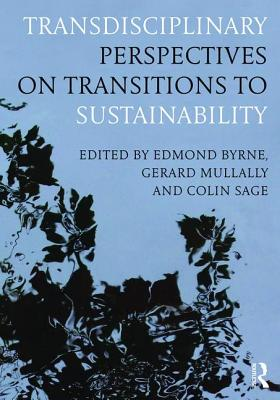 Transdisciplinary Perspectives on Transitions to Sustainability - Sage, Colin (Editor), and Byrne, Edmond, Dr. (Editor), and Mullally, Gerard, Dr. (Editor)