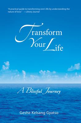 Transform Your Life: A Blissful Journey - Gyatso, Geshe Kelsang