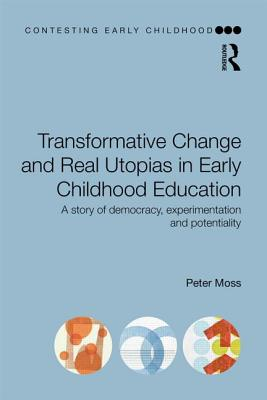 Transformative Change and Real Utopias in Early Childhood Education: A story of democracy, experimentation and potentiality - Moss, Peter