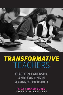Transformative Teachers: Teacher Leadership and Learning in a Connected World - Baker-Doyle, Kira J