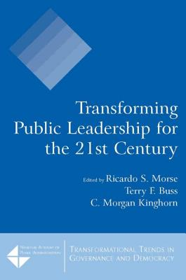 Transforming Public Leadership for the 21st Century - Morse, Ricardo S, and Buss, Terry F, and Kinghorn, C Morgan