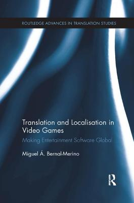Translation and Localisation in Video Games: Making Entertainment Software Global - Bernal-Merino, Miguel A.