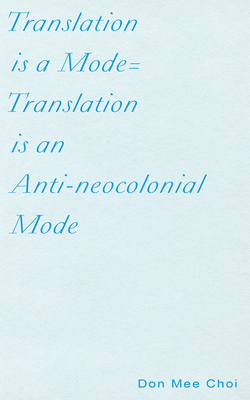 Translation Is a Mode=translation Is an Anti-Neocolonial Mode - Choi, Don Mee