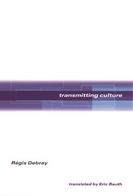 Transmitting Culture - Debray, Regis, and Rauth, Eric, Professor (Translated by)