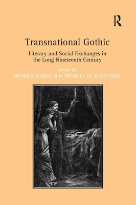 Transnational Gothic: Literary and Social Exchanges in the Long Nineteenth Century - Elbert, Monika, and Marshall, Bridget M. (Editor)
