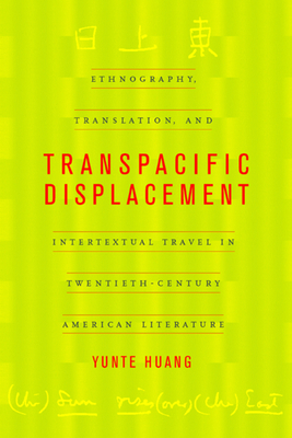 Transpacific Displacement: Ethnography, Translation, and Intertextual Travel in Twentieth-Century American Literature - Huang, Yunte