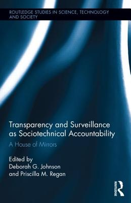 Transparency and Surveillance as Sociotechnical Accountability: A House of Mirrors - Johnson, Deborah G (Editor), and Regan, Priscilla M (Editor)