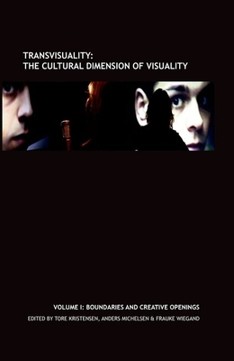 Transvisuality: The Cultural Dimension of Visuality, Volume I: Boundaries and Creative Openings - Kristensen, Tore (Editor), and Michelsen, Anders (Editor), and Wiegand, Frauke (Editor)