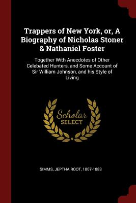 Trappers of New York, Or, a Biography of Nicholas Stoner & Nathaniel Foster: Together with Anecdotes of Other Celebated Hunters, and Some Account of Sir William Johnson, and His Style of Living - Simms, Jeptha Root 1807-1883 (Creator)