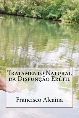 Tratamento Natural Da Disfuncao Eretil: Inclui Tratamento Inicial de 5 Dias - Alcaina, Francisco