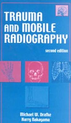 Trauma and Mobile Radiography - Drafke, Michael W, Edd, and Nakayama, Harry, Bs, Rt(r)
