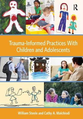 Trauma-Informed Practices With Children and Adolescents - Steele, William, and Malchiodi, Cathy A.