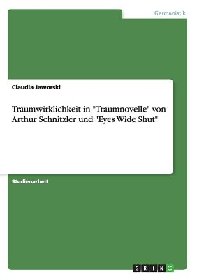 """Traumwirklichkeit in """"Traumnovelle"""" Von Arthur Schnitzler Und """"Eyes Wide Shut"""" - Jaworski, Claudia"""
