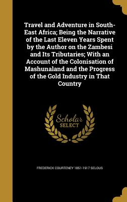 Travel and Adventure in South-East Africa; Being the Narrative of the Last Eleven Years Spent by the Author on the Zambesi and Its Tributaries; With an Account of the Colonisation of Mashunaland and the Progress of the Gold Industry in That Country - Selous, Frederick Courteney 1851-1917