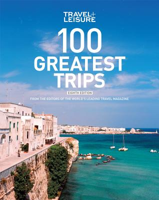 Travel + Leisure: 100 Greatest Trips - The Editors of Travel and Leisure Magazine