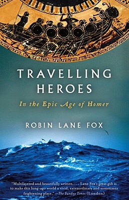 Travelling Heroes: In the Epic Age of Homer - Lane Fox, Robin