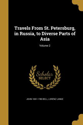 Travels from St. Petersburg, in Russia, to Diverse Parts of Asia; Volume 2 - Bell, John 1691-1780, and Lange, Lorenz