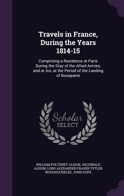Travels in France, During the Years 1814-15: Comprising a Residence at Paris During the Stay of the Allied Armies, and at AIX, at the Period of the Landing of Bonaparte - Alison, William Pulteney, and Alison, Archibald, Sir, and Woodhouselee, Lord Alexander Fraser Tytl
