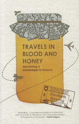 Travels Through Blood and Honey: Becoming a Beekeeper in Kosovo - Gowing, Elizabeth