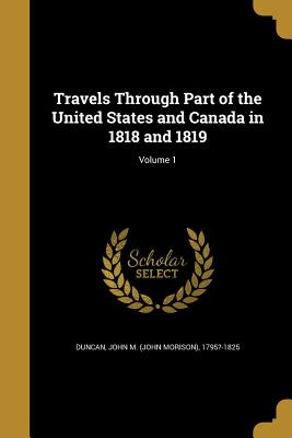Travels Through Part of the United States and Canada in 1818 and 1819; Volume 1 - Duncan, John M (John Morison) 1795?-18 (Creator)