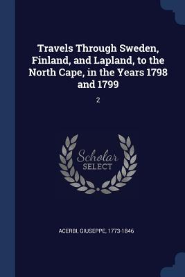 Travels Through Sweden, Finland, and Lapland, to the North Cape, in the Years 1798 and 1799: 2 - Acerbi, Giuseppe