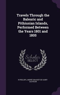 Travels Through the Balearic and Pithiusian Islands, Performed Between the Years 1801 and 1805 - Phillips, R, and Grasset De Saint-Sauveur, Andre