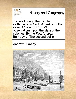 Travels Through the Middle Settlements in North-America. in the Years 1759 and 1760. with Observations Upon the State of the Colonies. by the REV. Andrew Burnaby, ... the Second Edition. - Burnaby, Andrew