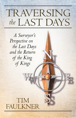 Traversing the Last Days: A Surveyor's Perspective on the Last Days and the Return of the King of Kings - Faulkner, Tim