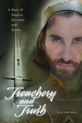 Treachery and Truth: A Story of Sinners, Servants, and Saints - Jones, Katy Huth
