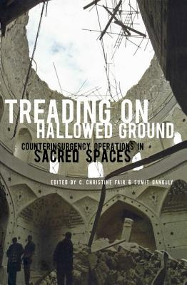 Treading on Hallowed Ground: Counterinsurgency Operations in Sacred Spaces - Fair, C Christine (Editor)