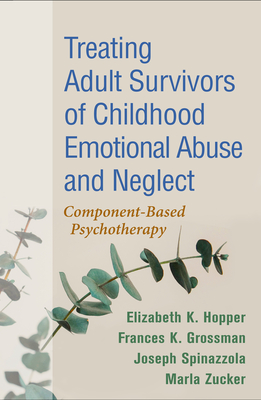 Treating Adult Survivors of Childhood Emotional Abuse and Neglect: Component-Based Psychotherapy - Hopper, Elizabeth K, PhD, and Grossman, Frances K, PhD, and Spinazzola, Joseph, PhD