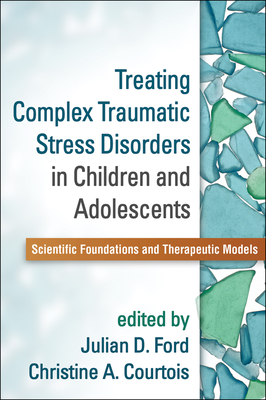 Treating Complex Traumatic Stress Disorders in Children and Adolescents: Scientific Foundations and Therapeutic Models - Ford, Julian D, PhD, Abpp (Editor), and Courtois, Christine A, PhD, Abpp (Editor)