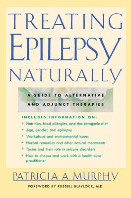 Treating Epilepsy Naturally: A Guide to Alternative and Adjunct Therapies - Murphy, Patricia