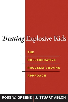 Treating Explosive Kids: The Collaborative Problem-Solving Approach - Greene, Ross W, and Ablon, J Stuart