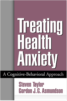 Treating Health Anxiety: A Cognitive-Behavioral Approach - Taylor, Steven, PhD, Abpp, and Asmundson, Gordon J G, PhD