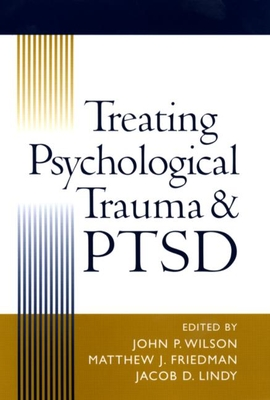 Treating Psychological Trauma and PTSD - Wilson, John P, PhD (Editor), and Friedman, Matthew J, MD, PhD (Editor), and Lindy, Jacob D, MD (Editor)