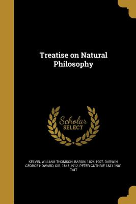 Treatise on Natural Philosophy - Kelvin, William Thomson Baron (Creator), and Darwin, George Howard Sir (Creator), and Tait, Peter Guthrie 1831-1901