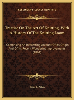 Treatise on the Art of Knitting, with a History of the Knitting Loom: Comprising an Interesting Account of Its Origin and of Its Recent Wonderful Improvements (1861) - Aiken, Jonas B