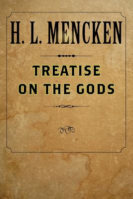 Treatise on the Gods - Mencken, H L, Professor