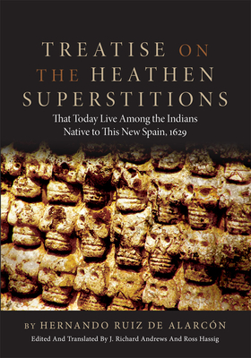 Treatise on the Heathen Superstitions: Taht Today Live Among the Indians Native to This New Spain, 1629 - de Alarcon, Hernando Ruiz, and Alarcon, Hernando Ruiz De, and Ruiz De Alarcon, Hernando
