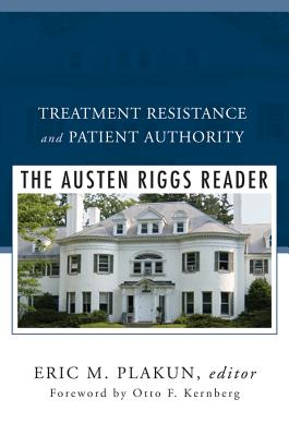 Treatment Resistance and Patient Authority: The Austen Riggs Reader - Plakun, Eric M (Editor), and Kernberg, Otto F, Dr., M.D. (Foreword by)