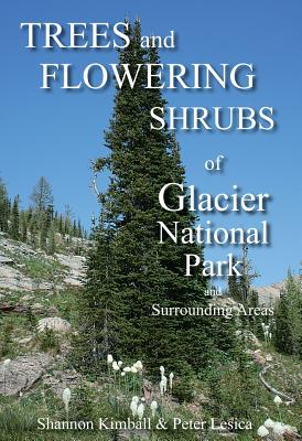 Trees and Flowering Shrubs of Glacier National Park and Surrounding Areas - Kimball, Shannon F