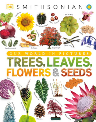 Trees, Leaves, Flowers and Seeds: A Visual Encyclopedia of the Plant Kingdom - DK, and Smithsonian Institution (Contributions by)